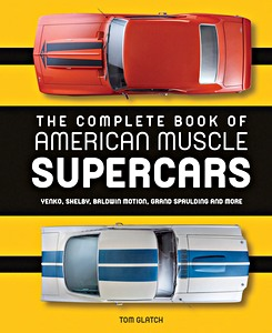 The Complete Book of American Muscle Supercars : Yenko, Shelby, Baldwin Motion, Grand Spaulding, and More