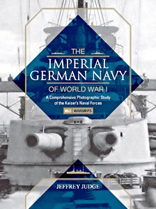 The Imperial German Navy of World War I : A Comprehensive Photographic Study of the Kaisers Naval Forces