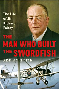 Boek: The Man Who Built the Swordfish : The Life of Sir Richard Fairey, 1887-1956