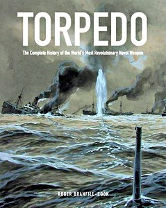 Torpedo - The Complete History of the World's Most Revolutionary Naval Weapon